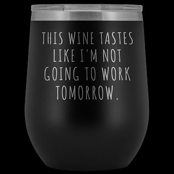 This Wine Tastes Like I'm Not Going to Work Tomorrow Tumbler Funny Gifts Stemless Stainless Steel Insulated Wine Tumblers Hot/Cold BPA Free 12 oz Travel Cup