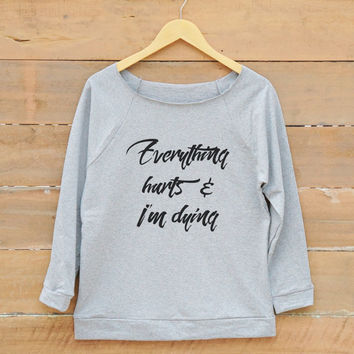 Everything Hurts and I'm Dying tshirt fashion tee funny hipster sweatshirt women off shoulder sweatshirt slouchy jumper women sweatshirt