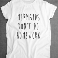 Mermaids don't do homework college high school teens ladies trendy tee t-shirt tqi