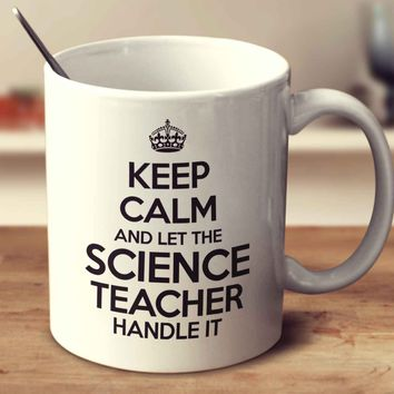 Keep Calm And Let The Science Teacher Handle It