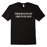 Punch Me In The Face I Need To Feel Alive Tee Shirt