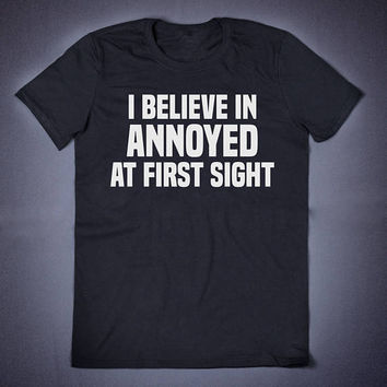 I Believe In Annoyed At First Sight Sarcasm T-Shirt - Funny Slogan Clothing Sassy Cute, Sarcastic Party Shirt Sarcastic Shirts