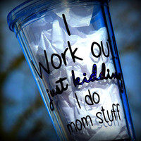 I work out just kidding I do mom stuff funny gift for her, personalized 16oz tumbler