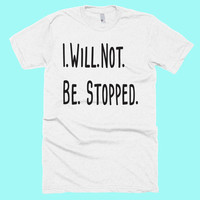 I. Will. Not. Be. Stopped. American Apparel Positive Quote Tshirt! Gift for Her, Him, Mom, Best Friend!  Workout Yoga Crossfit Hiking Shirt!