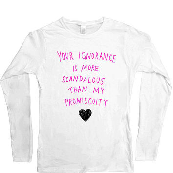 Your Ignorance Is More Scandalous Than My Promiscuity -- Women's Long-Sleeve