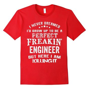 Perfect Freakin' Engineer Here I'm Killin' It Shirt Funny