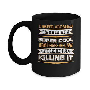 I Never Dreamed I Would Be A Super Cool Brother-In-Law Mug