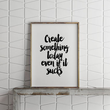 INSPIRATIONAL Art,Create Something Today Even If It Sucks,Motivational Print,Be Creative,Creative Poster,Lifestyle,Best Words,Black & White