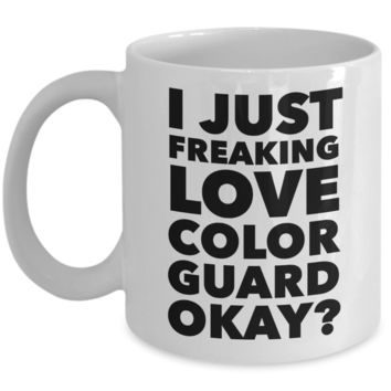 Color Guard Gifts I Just Freaking Love Color Guard Okay Funny Mug Ceramic Coffee Cup