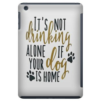 IT'S NOT DRINKING ALONE IF YOUR DOG IS HOME iPad Mini