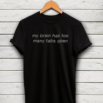 My brain has too many tabs open Shirt - funny tumblr tshirts, instagram shirt, funny tshirts, tumblr shirts, funny blogger tshirt,