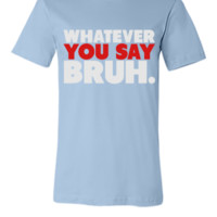 Whatever You Say Bruh Shirt - Unisex T-shirt