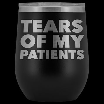 Funny Dentist Gift Tears of My Patients Wine Tumbler Chiropractor Nurse Doctor Medical Stemless Insulated Cup BPA Free 12oz