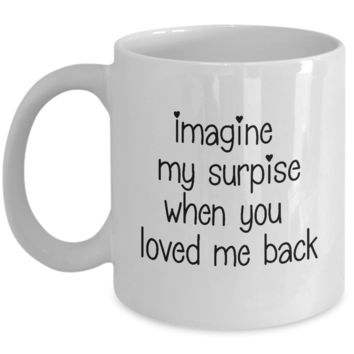 Romantic Gift Mug for Boyfriend or Girlfriend ~ Imagine My Surprise When You Loved Me Back