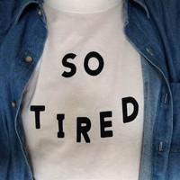SO TIRED Tumblr Tee