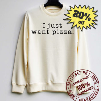 I Just Want Pizza Sweatshirt Sweater Hoodie Shirt – Size XS S M L XL