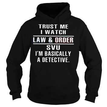 Trust me I watch law and order SVU I'm basically a detective shirt Hoodie