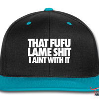 That Fufu Lame Shit I Aint With It Snapback