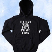 Funny If I Can't Wear My Boots I'm Not Going Sweatshirt Cowboy Southern Country Merica Redneck Tumblr Hoodie