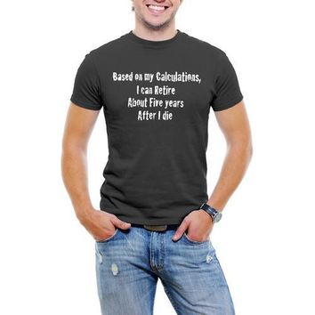 Based On My Calcuations, I Can Retire About Five years After I die, Funny Men T-Shirt Soft Cotton Short Sleeve Tee