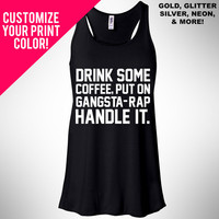 Drink Some Coffee Put On Gangsta Rap Handle It, Flowy Tank Top, Gym Tank, Yoga Tank Top, Metallic Gold Print, Glitter Print, Neon Print
