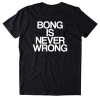 Bong Is Never Wrong Shirt Funny Weed Stoner Marijuana Smoker Blazing Mary Jane 420 T-shirt