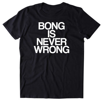 Bong Is Never Wrong Shirt Funny Weed Stoner Marijuana Smoker Blazing Mary Jane 420 Pot Tumblr T-shirt
