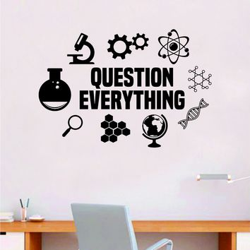 Question Everything V2 Science  Quote Decal Sticker Wall Vinyl Art Home Room Decor Teacher School Classroom Work Job Smart Learn Chemist