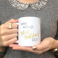 """What Would Blair Waldorf Do?"" Coffee Mug Gossip Girl"