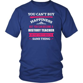 History Teacher Shirt - You can't buy happiness but you can become a History Teacher and that's pretty much the same thing Profession