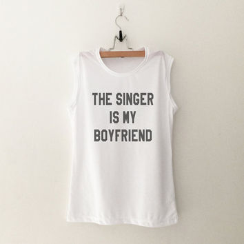 The singer is my boyfriend workout tank cute muscle tee concert shirt women ladies teens fashion tumblr top cool bachelorette party gifts