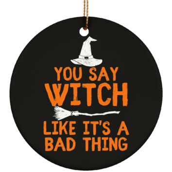 You Say Witch Like It's A Bad Thing Halloween Ornament Ceramic Circle Shape 3 Inches (Black)