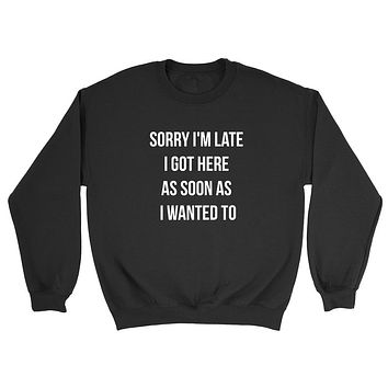 Sorry I'm late I got here as soon as I wanted to funny graphic Crewneck Sweatshirt