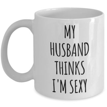 Valentines Day Gift Ideas for Wife My Husband Thinks I'm Sexy Mug Funny Coffee Cup