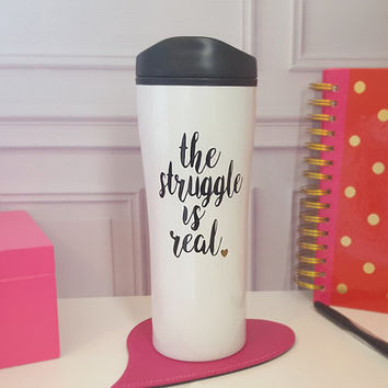 Large Travel Mug - The Struggle is Real - Travel Coffee Mug - Coffee Tumbler - To Go Coffee Mug - To Go Coffee Cup - 18 oz Stainless Steel