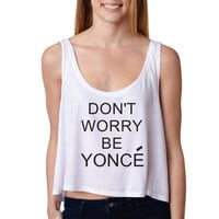 Don't Worry Be Yonce  Boxy Tank Women.  Beoyonce Crop Top. Celine Paris Inspired.  Instagram . Funny Sexy.Womens flowy tank.. Large sizes