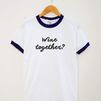 Wine Together Shirt Wine Tee Shirt Funny Tumblr Shirt Quote Shirt Teen Tshirt Women Tee Shirt Men Tee Shirt Ringer Shirt Short Sleeve Shirt