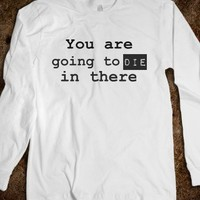 You are going to die in there-Unisex White T-Shirt
