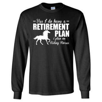 Yes I Do Have A Retirement Plan I Plan On Riding Horses - Long Sleeve T-Shirt