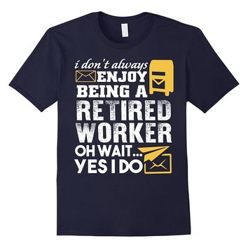 I Don't Always Enjoy Being A Retired Worker T Shirt