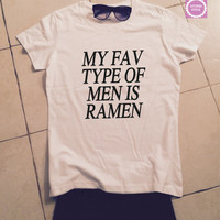 My fav type of men is ramen think t-shirts for women gifts girls tumblr funny teens teenagers fangirls blogger gifts girlfriends fashion