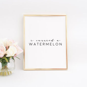 HOME SIGN Printable Art I Carried A Watermelon Funny Poster Office Decor Inspirational Poster Funny Art Quotes Print Home Decor Wall Art