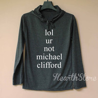 lol ur not Michael Clifford Shirt Long Sleeve Hoodie TShirt T Shirt Unisex - size S M L