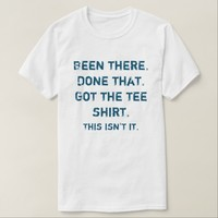 Funny Been there. Done That. Got Shirt. T-Shirt