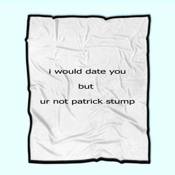 Custom Fleece Blanket I Would Date You But You'Re Not Patrick Stump