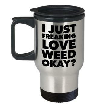 Marijuana Mug - I Just Freaking Love Weed Okay? Stainless Steel Insulated Travel Coffee Cup with Lid
