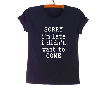 Sorry I'm late I didn't want to come T Shirt Funny Tee Shirts Tumblr Grunge Graphic Printed TShirt Cool T-Shirts Womens Mens Fashion Tops
