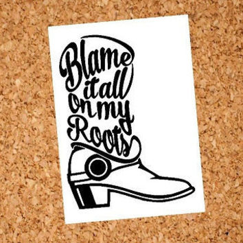 Blame It All On My Roots Decal | Blame It All On My Roots | Southern Decal | Country Decal | Cowgirl Decal | Cowboy Decal | Truck Decal