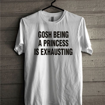Gosh Being a Princess Is Exhausting Shirt, 100% Cotton Tumblr Unisex Tshirt