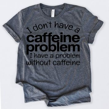 Gifts For Coffee Lovers I Don't Have Caffeine Problem Funny Coffee Tshirt Funny Sarcastic Humor Comical Tee | TeeStore.io